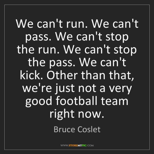 Bruce Coslet: We can't run. We can't pass. We can't stop the run. We...