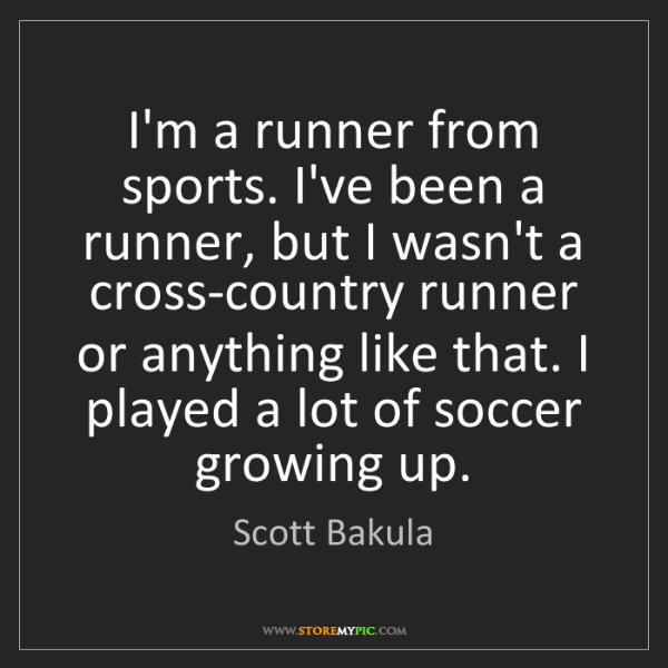 Scott Bakula: I'm a runner from sports. I've been a runner, but I wasn't...