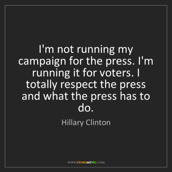 Hillary Clinton: I'm not running my campaign for the press. I'm running...