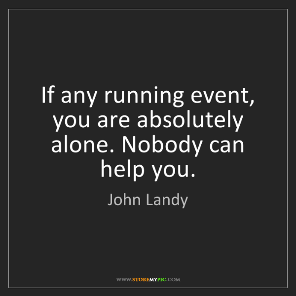 John Landy: If any running event, you are absolutely alone. Nobody...