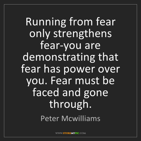 Peter Mcwilliams: Running from fear only strengthens fear-you are demonstrating...