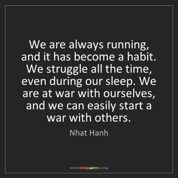 Nhat Hanh: We are always running, and it has become a habit. We...