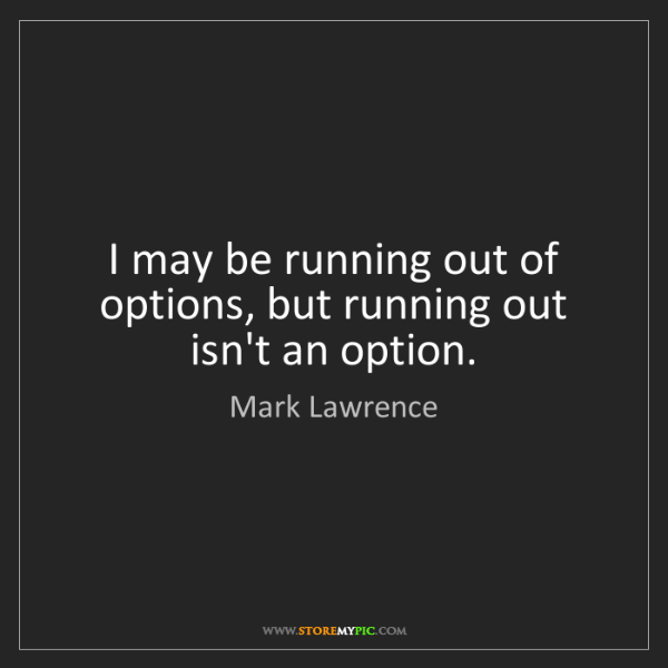 Mark Lawrence: I may be running out of options, but running out isn't...