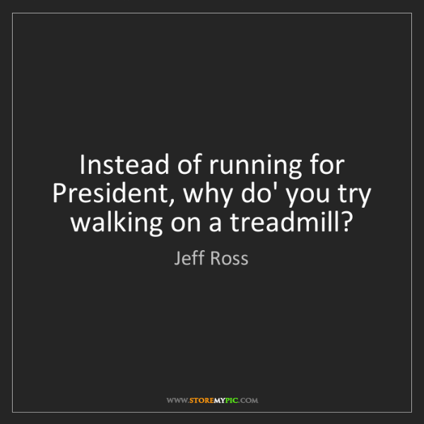 Jeff Ross: Instead of running for President, why do' you try walking...