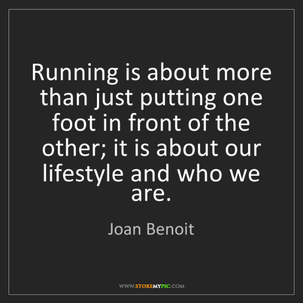 Joan Benoit: Running is about more than just putting one foot in front...