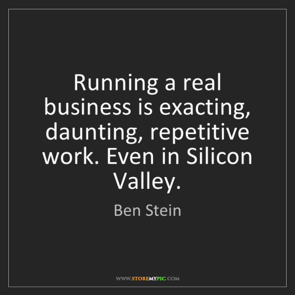 Ben Stein: Running a real business is exacting, daunting, repetitive...