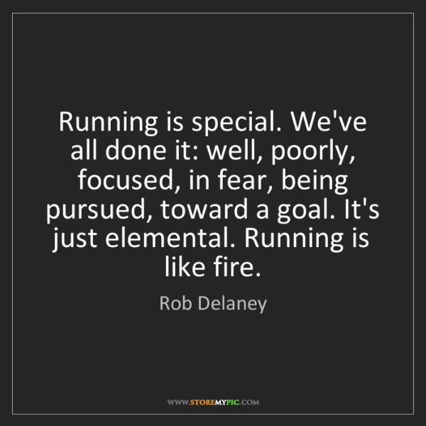 Rob Delaney: Running is special. We've all done it: well, poorly,...