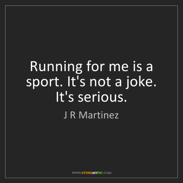 J R Martinez: Running for me is a sport. It's not a joke. It's serious.