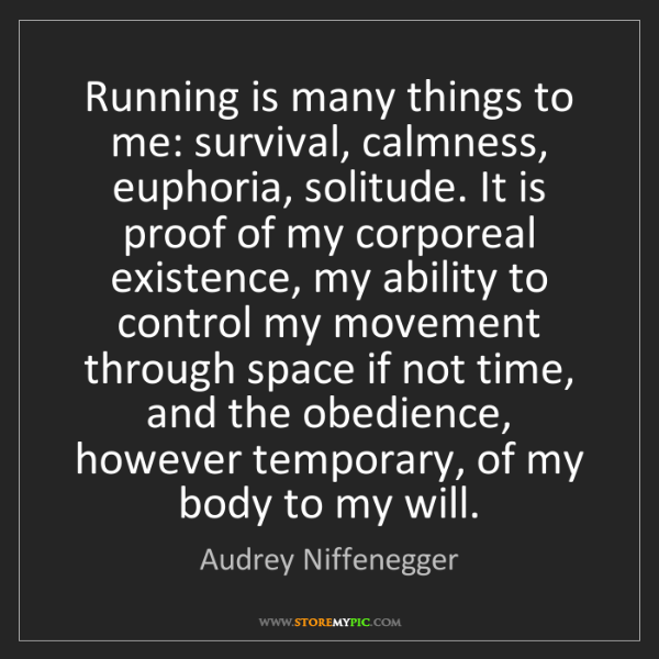 Audrey Niffenegger: Running is many things to me: survival, calmness, euphoria,...