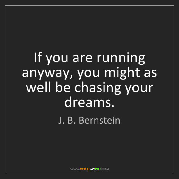 J. B. Bernstein: If you are running anyway, you might as well be chasing...