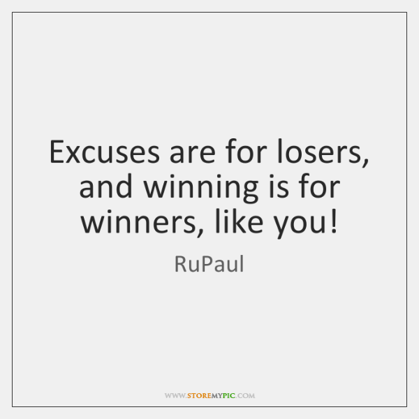 Excuses are for losers, and winning is for winners, like you!