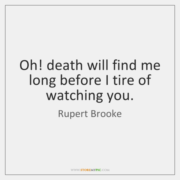Oh! death will find me long before I tire of watching you.