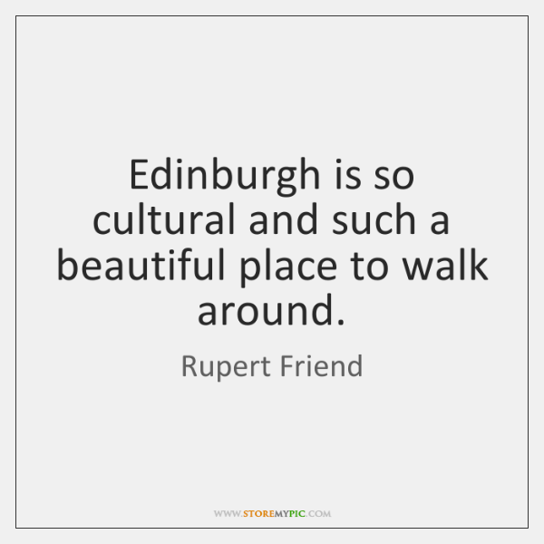 Edinburgh is so cultural and such a beautiful place to walk around.