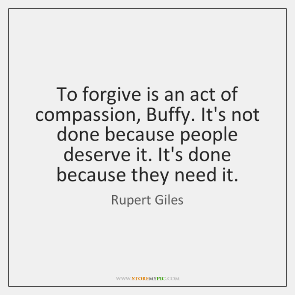 To forgive is an act of compassion, Buffy. It's not done because ...