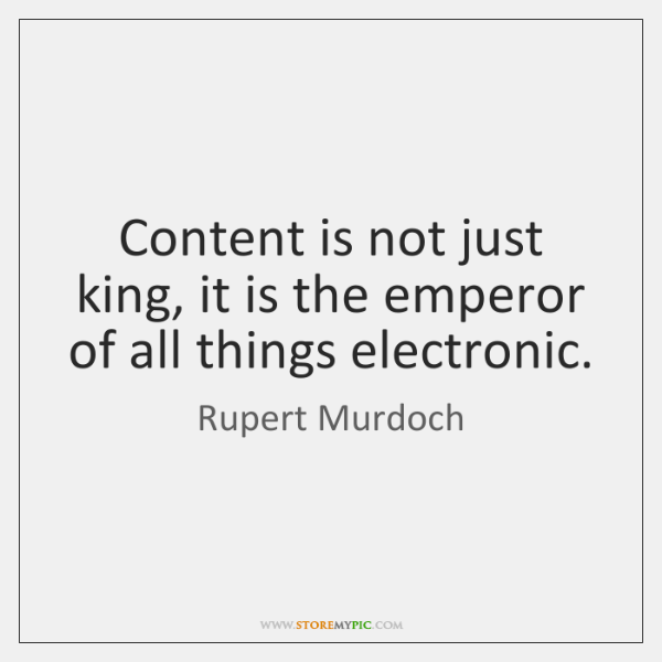 Content is not just king, it is the emperor of all things ...