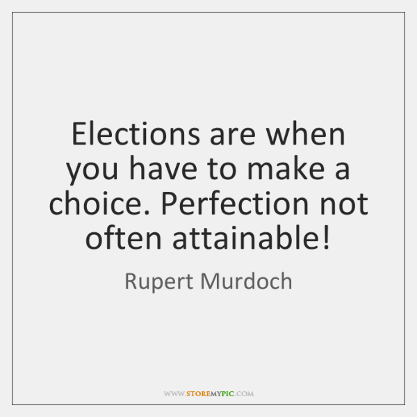 Elections are when you have to make a choice. Perfection not often ...