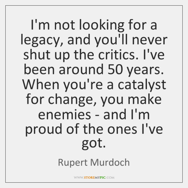 I'm not looking for a legacy, and you'll never shut up the ...