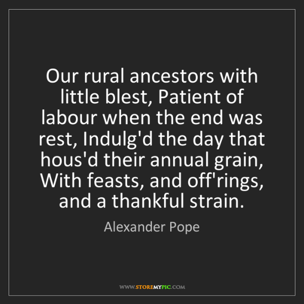 Alexander Pope: Our rural ancestors with little blest, Patient of labour...