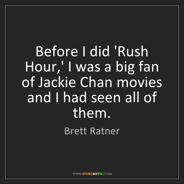 Brett Ratner: Before I did 'Rush Hour,' I was a big fan of Jackie Chan...