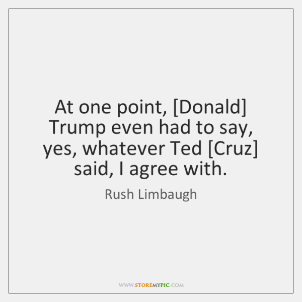At one point, [Donald] Trump even had to say, yes, whatever Ted [...