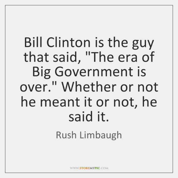 "Bill Clinton is the guy that said, ""The era of Big Government ..."