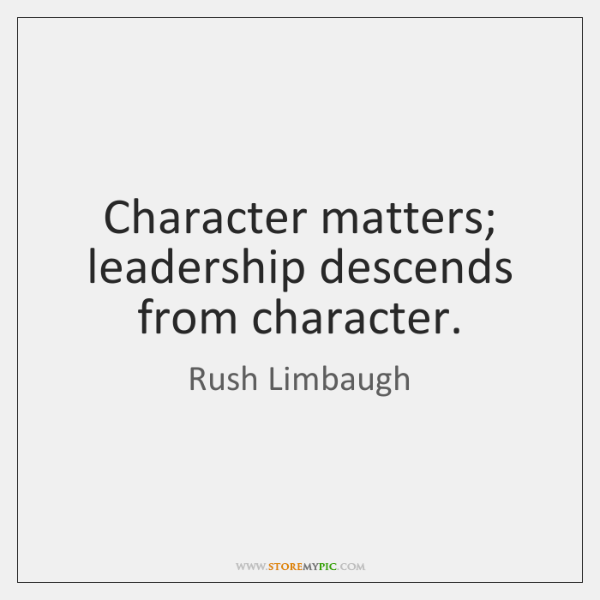 Character matters; leadership descends from character.