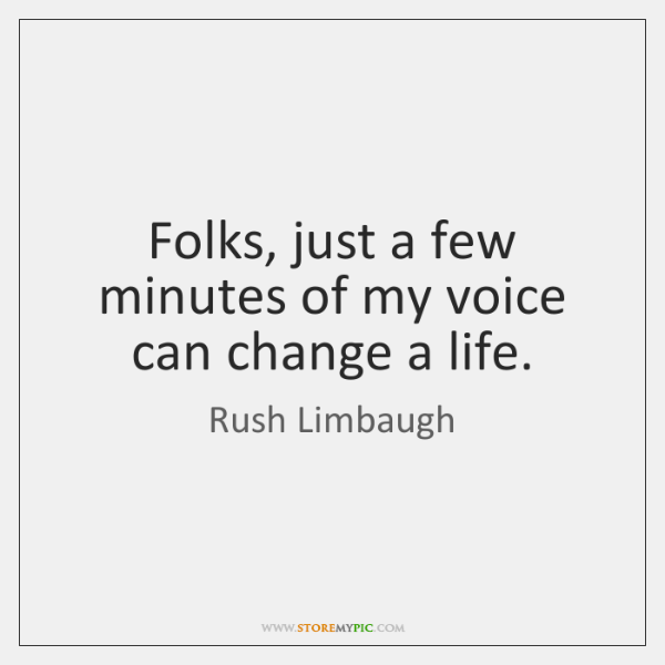 Folks, just a few minutes of my voice can change a life.