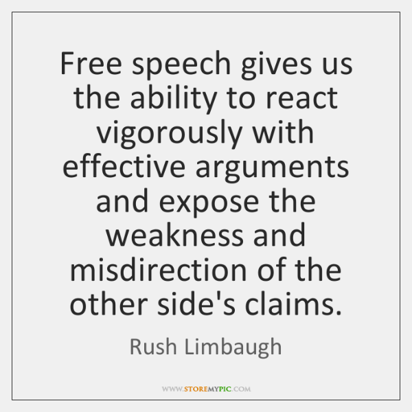 Free speech gives us the ability to react vigorously with effective arguments ...