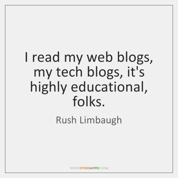 I read my web blogs, my tech blogs, it's highly educational, folks.