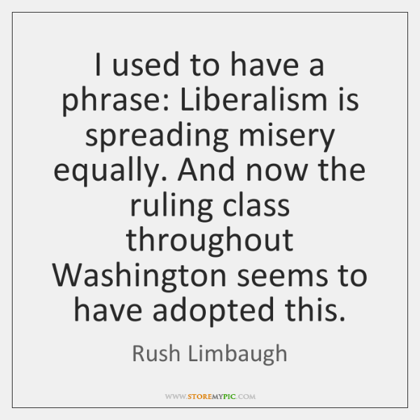 I used to have a phrase: Liberalism is spreading misery equally. And ...