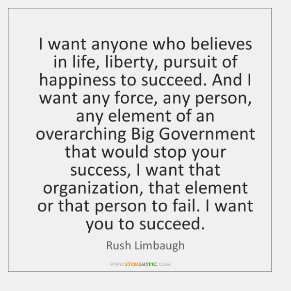 I want anyone who believes in life, liberty, pursuit of happiness to ...