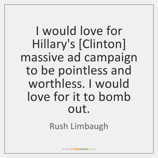 I would love for Hillary's [Clinton] massive ad campaign to be pointless ...