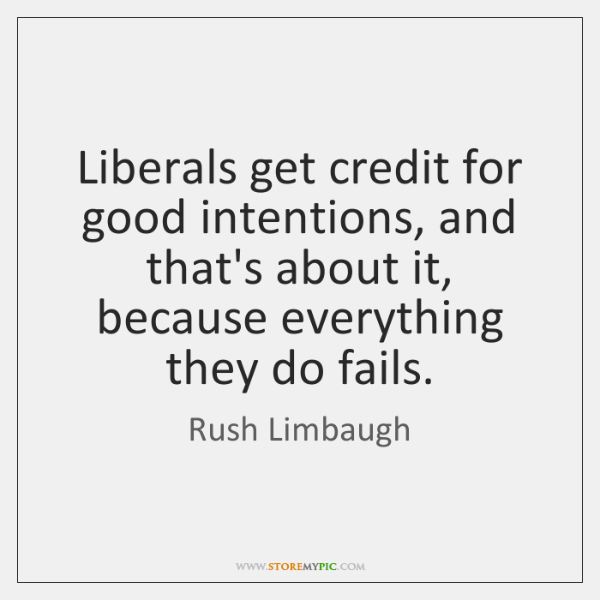 Liberals get credit for good intentions, and that's about it, because everything ...