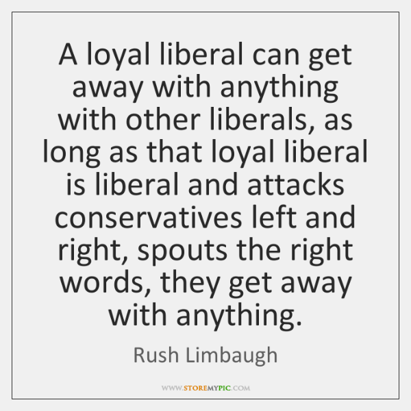 A loyal liberal can get away with anything with other liberals, as ...