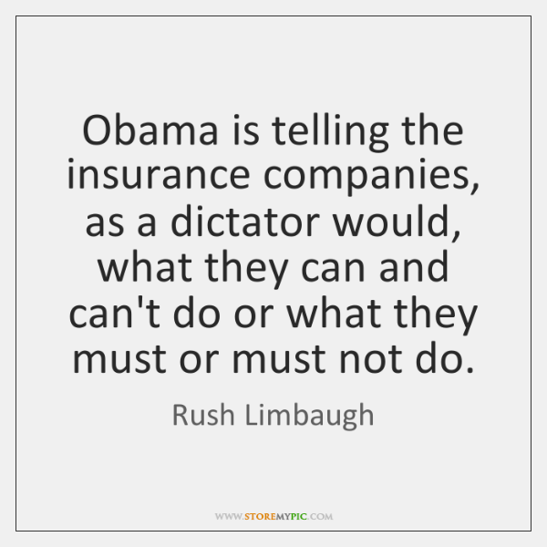 Obama is telling the insurance companies, as a dictator would, what they ...