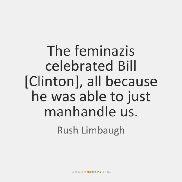 The feminazis celebrated Bill [Clinton], all because he was able to just ...