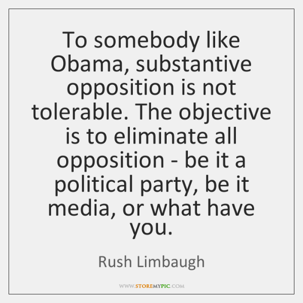 To somebody like Obama, substantive opposition is not tolerable. The objective is ...