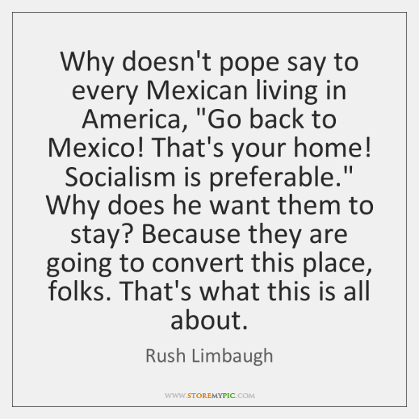 """Why doesn't pope say to every Mexican living in America, """"Go back ..."""