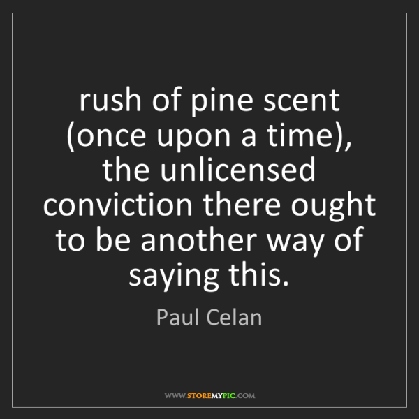 Paul Celan: rush of pine scent (once upon a time), the unlicensed...