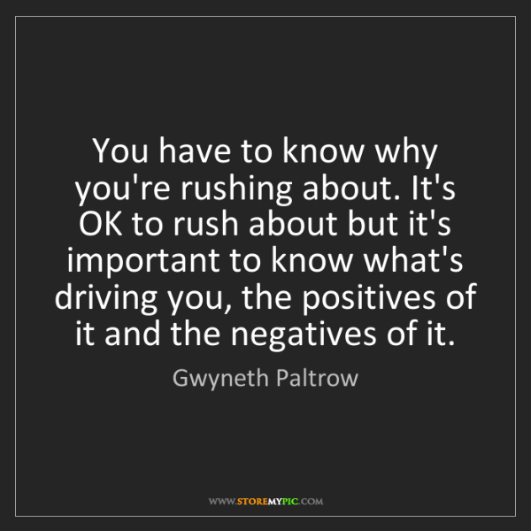 Gwyneth Paltrow: You have to know why you're rushing about. It's OK to...