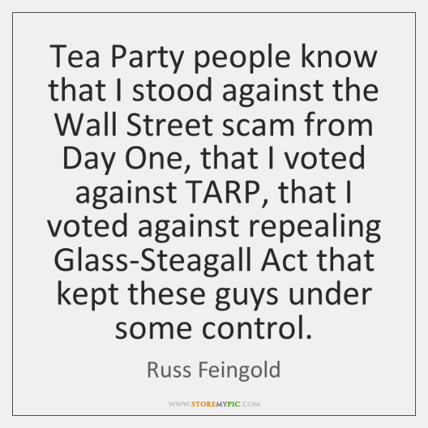 Tea Party people know that I stood against the Wall Street scam ...