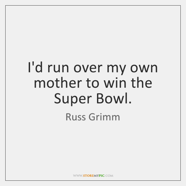I'd run over my own mother to win the Super Bowl.