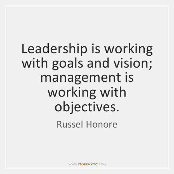 Leadership is working with goals and vision; management is working with objectives.
