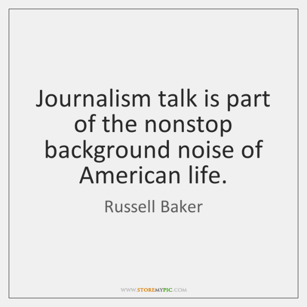 Journalism talk is part of the nonstop background noise of American life.