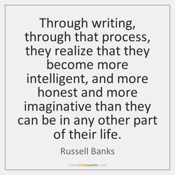 Through writing, through that process, they realize that they become more intelligent, ...