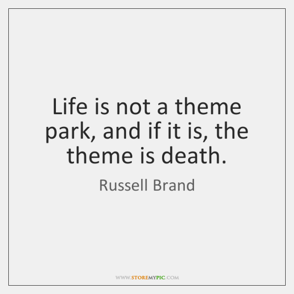 Life is not a theme park, and if it is, the theme ...