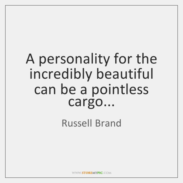 A personality for the incredibly beautiful can be a pointless cargo...