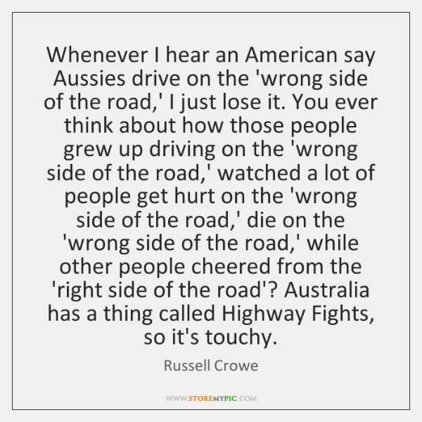 Whenever I hear an American say Aussies drive on the 'wrong side ...