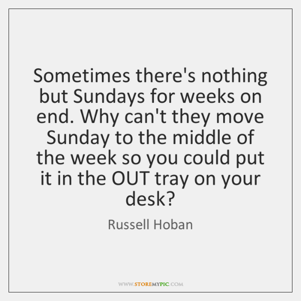 Sometimes there's nothing but Sundays for weeks on end. Why can't they ...