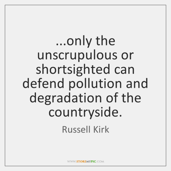 ...only the unscrupulous or shortsighted can defend pollution and degradation of the ...